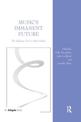 Music's Immanent Future: The Deleuzian Turn in Music Studies - Macarthur, Sally (Editor), and Lochhead, Judy (Editor), and Shaw, Jennifer (Editor)