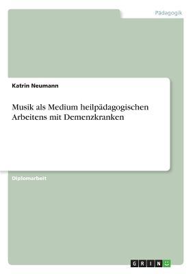 Musik ALS Medium Heilpadagogischen Arbeitens Mit Demenzkranken - Neumann, Katrin