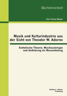 Musik Und Kulturindustrie Aus Der Sicht Von Theodor W. Adorno: Sthetische Theorie, Musiksoziologie Und Aufkl Rung ALS Massenbetrug - Mayer, Karl-Heinz