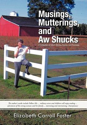 Musings, Mutterings, and Aw Shucks: A Collection of Short Stories, Essays, and Features - Foster, Elizabeth Carroll