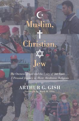 Muslim, Christian, Jew: The Oneness of God and the Unity of Our Faith... a Personal Journey in Three Abrahamic Religions - Gish, Arthur G, and Ellis, Mark H (Foreword by)