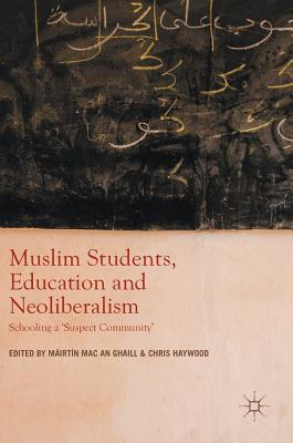 Muslim Students, Education and Neoliberalism: Schooling a 'suspect Community' - Mac an Ghaill, Máirtín (Editor), and Haywood, Chris (Editor)