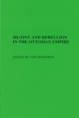 Mutiny and Rebellion in the Ottoman Empire - Hathaway, Jane (Editor)