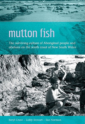 Mutton Fish: The Surviving Culture of Aboriginal People and Abalone on the South Coast of New South Wales - Cruse, Beryl, and Stewart, Liddy, and Norman, Sue, Chief