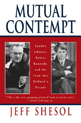 Mutual Contempt: Lyndon Johnson, Robert Kennedy, and the Feud That Defined a Decade - Shesol, Jeff