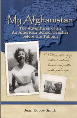 My Afghanistan: The Life of a Young American Woman as a Teacher in Afghanistan in the Days Before the Taliban - Boyce-Smith, Jean