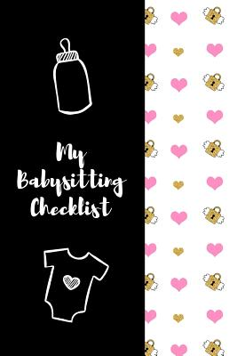 My Babysitting Checklist: The Ultimate Baby Sitting Checklist Journal. This is a 6X9 102 Page Prompted Fill In Own Information. Makes A Great Babysitting Gift For Teenagers. - Mary Miller