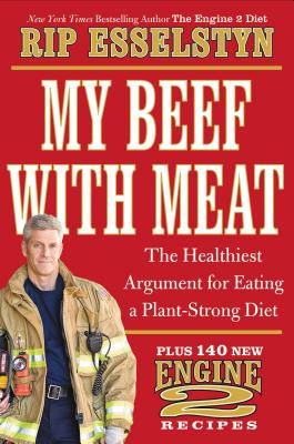 My Beef with Meat: The Healthiest Argument for Eating a Plant-Strong Diet--Plus 140 New Engine 2 Recipes - Esselstyn, Rip
