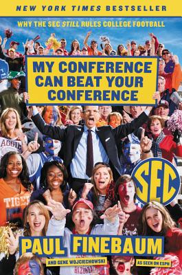 My Conference Can Beat Your Conference: Why the SEC Still Rules College Football - Finebaum, Paul, and Wojciechowski, Gene