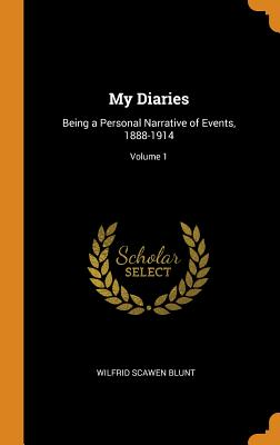 My Diaries: Being a Personal Narrative of Events, 1888-1914; Volume 1 - Blunt, Wilfrid Scawen