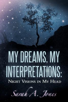 My Dreams, My Interpretations: Night Visions in My Head - Jones, Sarah A