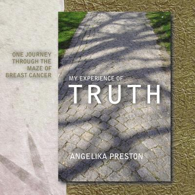 My Experience of Truth: One Journey Through the Maze of Breast Cancer - Preston, Angelika