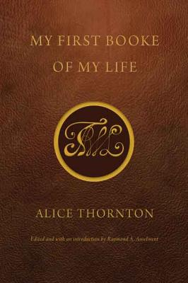 My First Booke of My Life - Thornton, Alice, and Anselment, Raymond A (Introduction by)