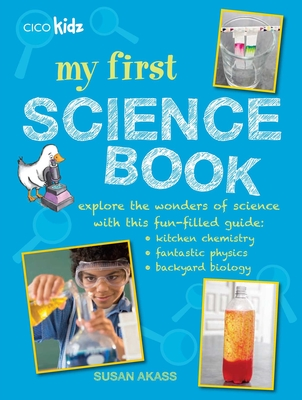 My First Science Book: Explore the Wonders of Science with This Fun-Filled Guide: Kitchen Chemistry, Fantastic Physics, Backyard Biology - Akass, Susan