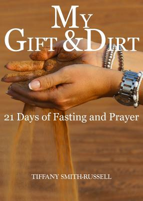 My Gift & Dirt: 21 Days of Fasting and Prayer: My Gift and Dirt: 21 days of Fasting and Prayer - Smith- Russell, Tiffany Marie (Creator), and Russell, Javon Lashawn (Photographer)
