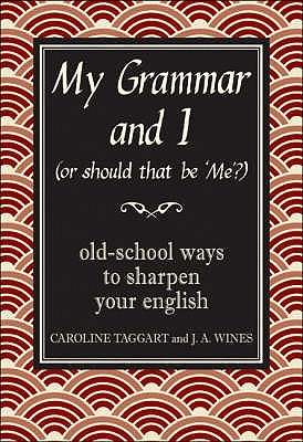 My Grammar and I (Or Should That be 'Me'?): Old-School Ways to Sharpen Your English - Wines, J. A., and Taggart, Caroline