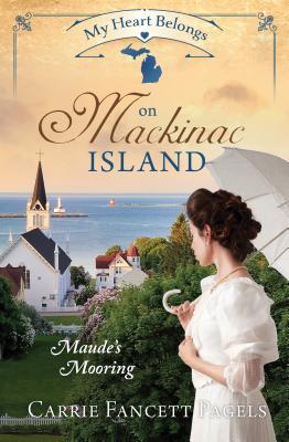 My Heart Belongs on Mackinac Island: Maude's Mooring - Pagels, Carrie Fancett