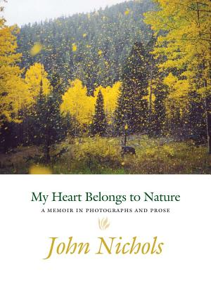 My Heart Belongs to Nature: A Memoir in Photographs and Prose - Nichols, John