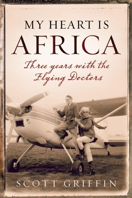 My Heart Is Africa: Three Years with the Flying Doctors - Griffin, Scott
