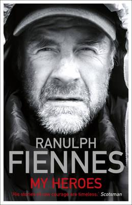 My Heroes: Extraordinary Courage, Exceptional People - Fiennes, Ranulph, Sir, OBE