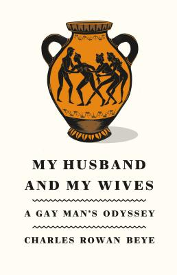 My Husband and My Wives: A Gay Man's Odyssey - Beye, Charles Rowan, PH.D.