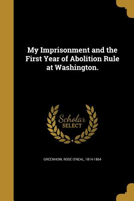 My Imprisonment and the First Year of Abolition Rule at Washington. - Greenhow, Rose O'Neal 1814-1864 (Creator)
