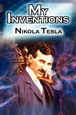 My Inventions: The Autobiography of Inventor Nikola Tesla from the Pages of Electrical Experimenter - Tesla, Nikola