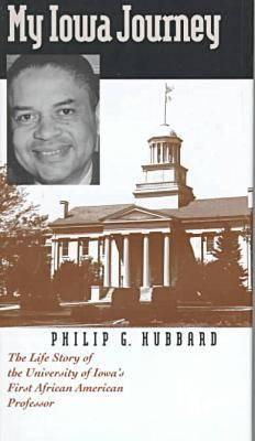 My Iowa Journey: The Life Story of the University of Iowa's First African American Professor - Hubbard, Philip G, and Stone, Albert E (Foreword by)