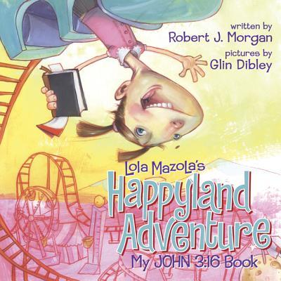 My John 3:16 Book: Lola Mazola's Happyland Adventure - Morgan, Robert J