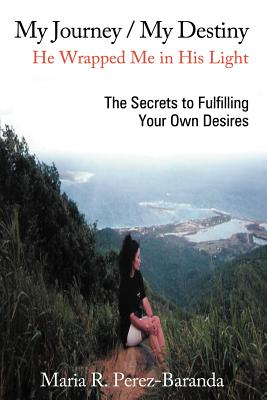 My Journey / My Destiny He Wrapped Me in His Light: The Secrets to Fulfilling Your Own Desires - Perez - Baranda, Maria R
