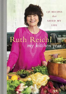 My Kitchen Year: 136 Recipes That Saved My Life: A Cookbook - Reichl, Ruth