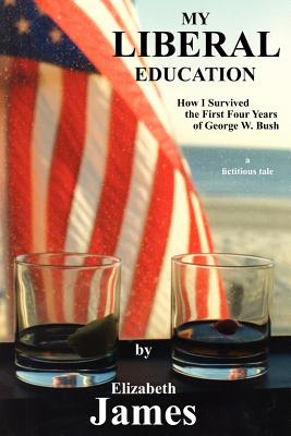 My Liberal Education: How I Survived the First Four Years of George W. Bush - James, Elizabeth