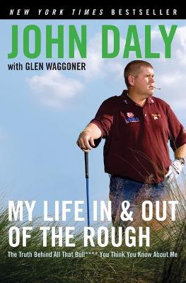 My Life in and Out of the Rough: The Truth Behind All That Bull**** You Think You Know about Me - Daly, John