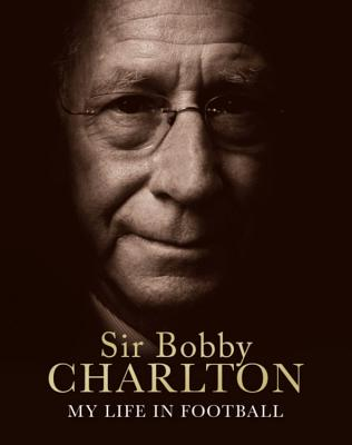 My Life in Football - Charlton, Bobby, Sir, and Charlton, Sir Bobby