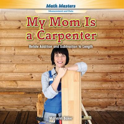 My Mom Is a Carpenter: Relate Addition and Subtraction to Length - Baker, Maryann