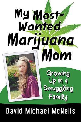 My Most-Wanted Marijuana Mom: Growing Up in a Smuggling Family - McNelis, David Michael
