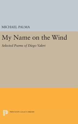 My Name on the Wind: Selected Poems of Diego Valeri - Palma, Michael (Translated by)