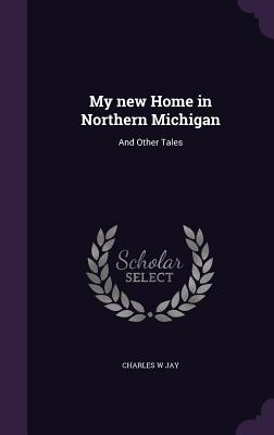 My New Home in Northern Michigan: And Other Tales - Jay, Charles W