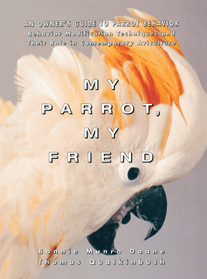 My Parrot, My Friend: An Owner's Guide to Parrot Behavior - Doane, Bonnie Munro, M.S.N., and Qualkinbush, Thomas