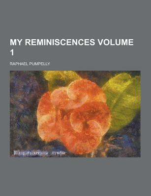 My Reminiscences Volume 1 - Pumpelly, Raphael