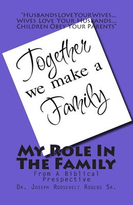 My Role in the Family: From a Biblical Perspective - Rogers, Joseph R, Dr., Sr.