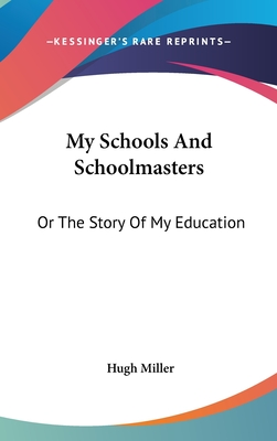 My Schools and Schoolmasters: Or the Story of My Education - Miller, Hugh