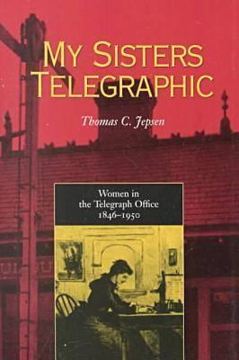 My Sisters Telegraphic: Women in Telegraph Office 1846-1950 - Jepsen, Thomas C