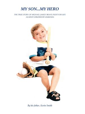 My Son... My Hero: The True Story of Michael James' Brave Fight Against Childhood Leukemia - Smith, Kevin