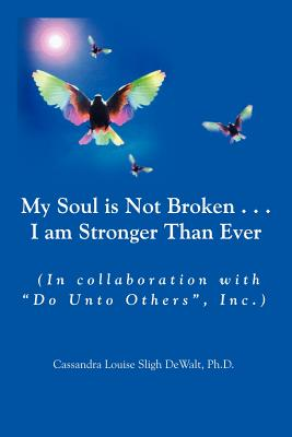 My Soul Is Not Broken . . .I Am Stronger Than Ever - Sligh Dewalt, Cassandra Louise, PH.D.
