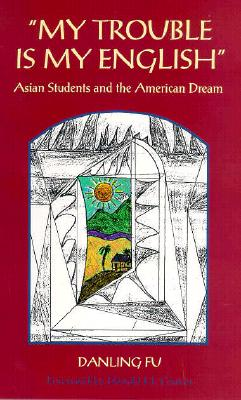 My Trouble Is My English: Asian Students and the American Dream - Fu, Danling