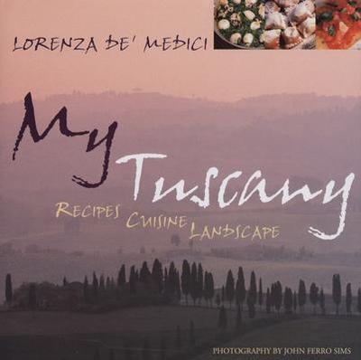 My Tuscany: Recipes, Cuisine, Landscape -