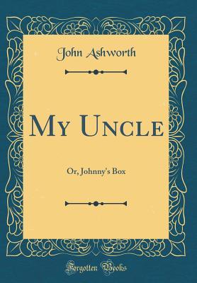 My Uncle: Or, Johnny's Box (Classic Reprint) - Ashworth, John