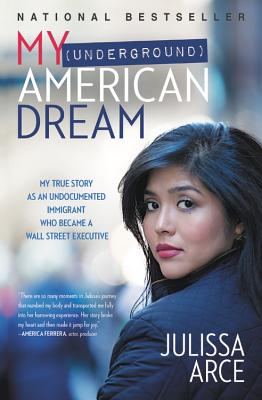 My (Underground) American Dream: My True Story as an Undocumented Immigrant Who Became a Wall Street Executive - Arce, Julissa
