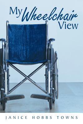 My Wheelchair View - Towns, Janice Hobbs